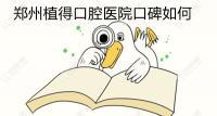 郑州植得口腔医院口碑如何?来看种植牙/正畸顾客的靠谱评价